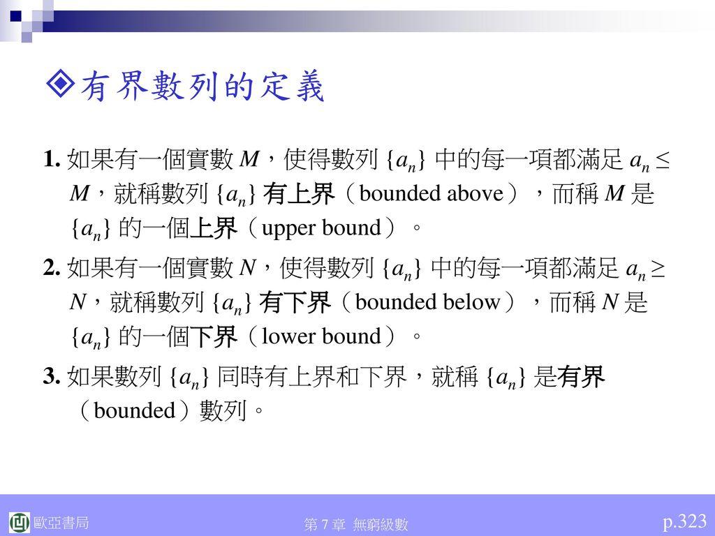 有界數列的定義 1. 如果有一個實數 M,使得數列 {an} 中的每一項都滿足 an ≤ M,就稱數列 {an} 有上界(bounded above),而稱 M 是 {an} 的一個上界(upper bound)。
