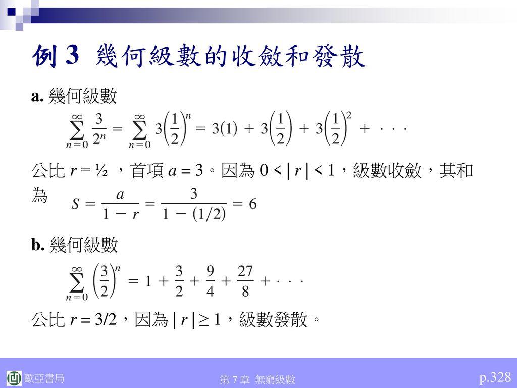 例 3 幾何級數的收斂和發散 a. 幾何級數. 公比 r = ½ ,首項 a = 3。因為 0 < | r | < 1,級數收斂,其和. 為. b. 幾何級數. 公比 r = 3/2,因為 | r | ≥ 1,級數發散。