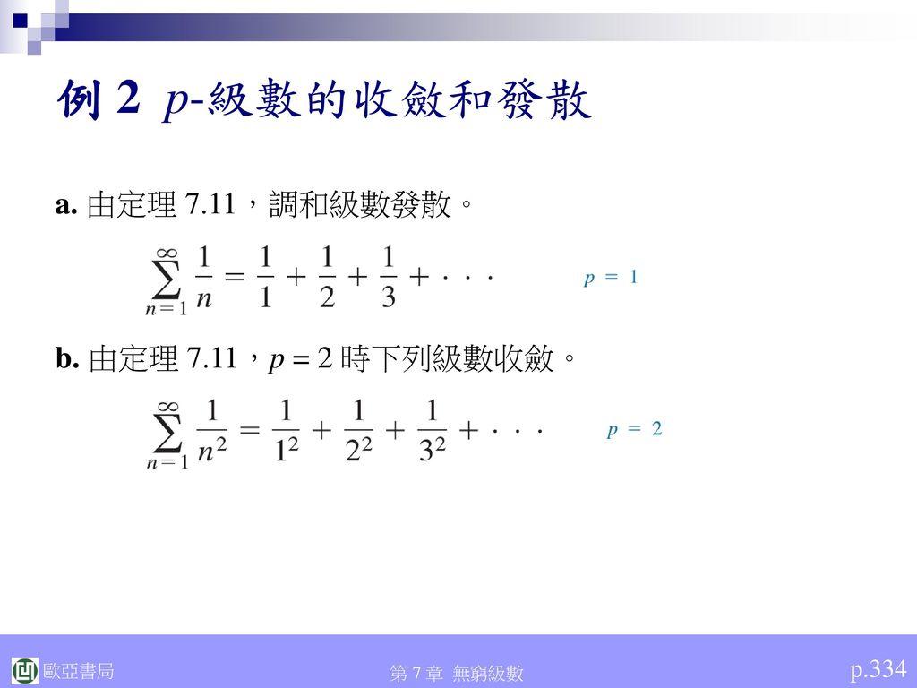 例 2 p-級數的收斂和發散 a. 由定理 7.11,調和級數發散。 b. 由定理 7.11,p = 2 時下列級數收斂。 p.334