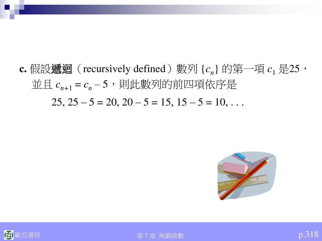c. 假設遞迴(recursively defined)數列 {cn} 的第一項 c1 是25,並且 cn+1 = cn – 5,則此數列的前四項依序是