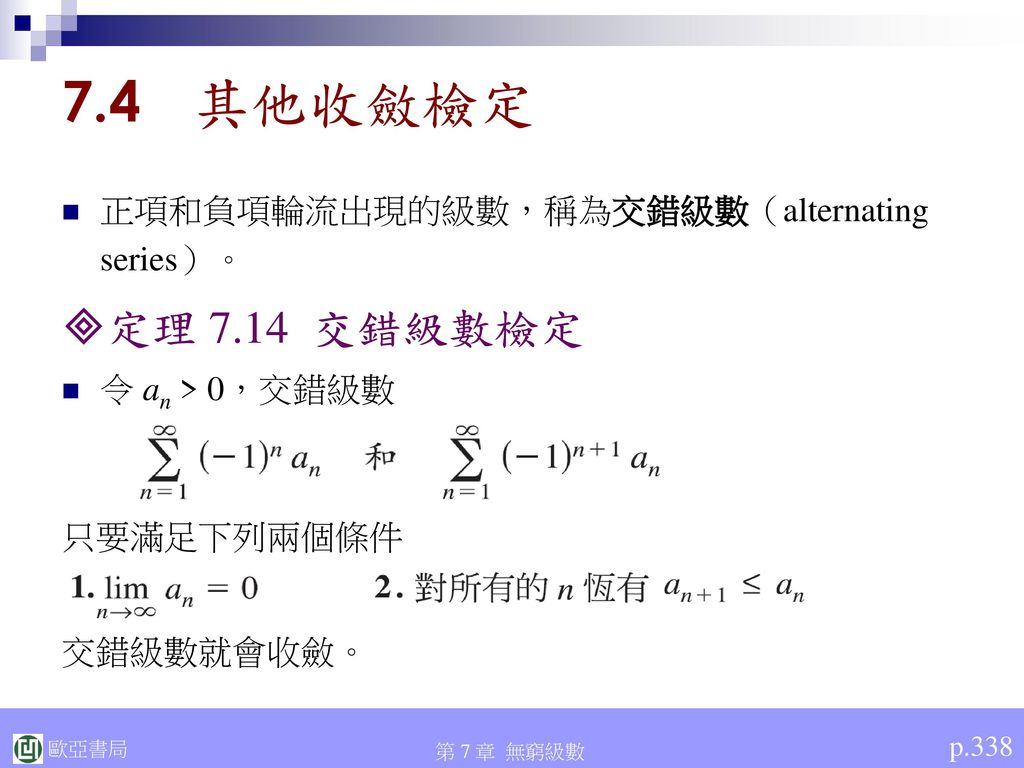 7.4 其他收斂檢定 定理 7.14 交錯級數檢定 正項和負項輪流出現的級數,稱為交錯級數(alternating series)。