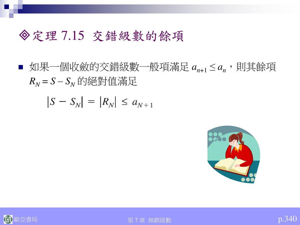定理 7.15 交錯級數的餘項 如果一個收斂的交錯級數一般項滿足 an+1 ≤ an,則其餘項 RN = S – SN 的絕對值滿足