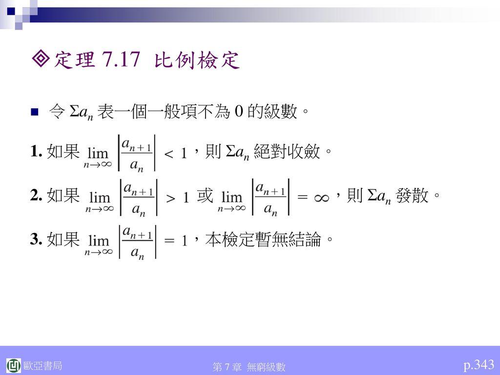 定理 7.17 比例檢定 令 Σan 表一個一般項不為 0 的級數。 1. 如果 ,則 Σan 絕對收斂。