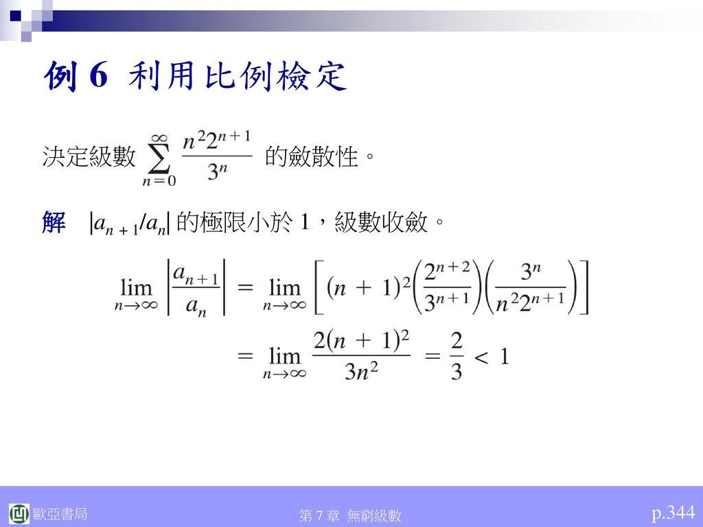 例 6 利用比例檢定 決定級數 的斂散性。 解 |an + 1/an| 的極限小於 1,級數收斂。 p.344
