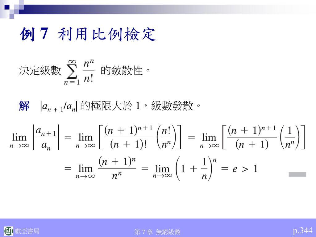例 7 利用比例檢定 決定級數 的斂散性。 解 |an + 1/an| 的極限大於 1,級數發散。 p.344
