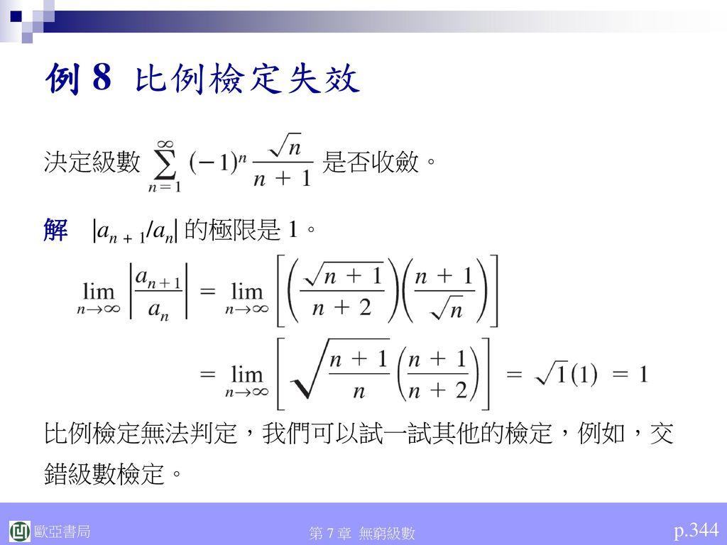 例 8 比例檢定失效 決定級數 是否收斂。 解 |an + 1/an| 的極限是 1。 比例檢定無法判定,我們可以試一試其他的檢定,例如,交