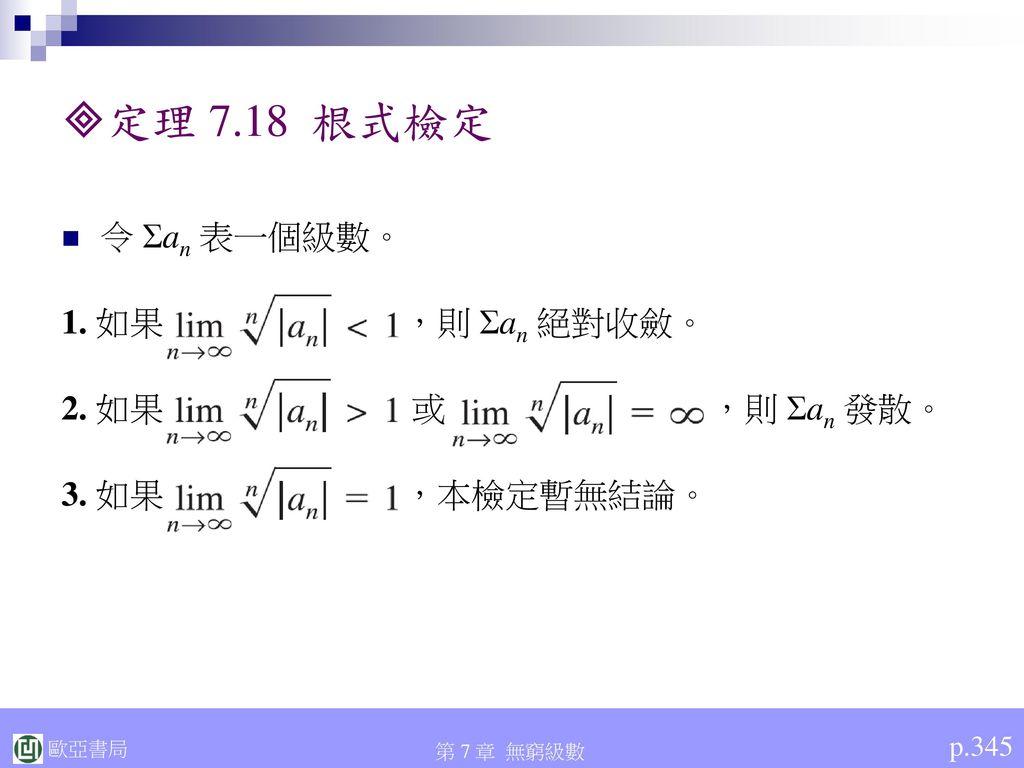 定理 7.18 根式檢定 令 Σan 表一個級數。 1. 如果 ,則 Σan 絕對收斂。 2. 如果 或 ,則 Σan 發散。