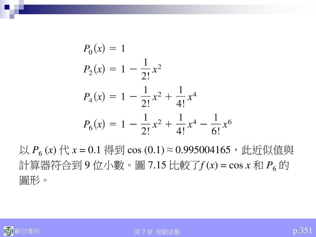 以 P6 (x) 代 x = 0.1 得到 cos (0.1) ≈ 0.995004165,此近似值與