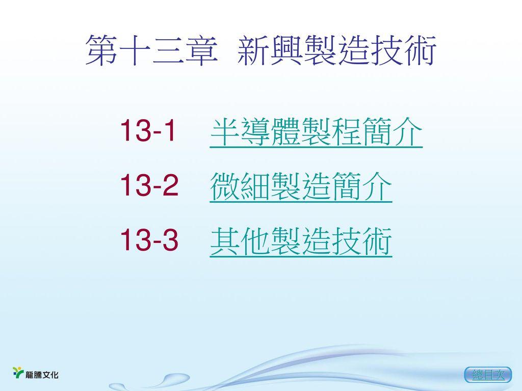 第十三章 新興製造技術 13-1 半導體製程簡介 13-2 微細製造簡介 13-3 其他製造技術 總目次