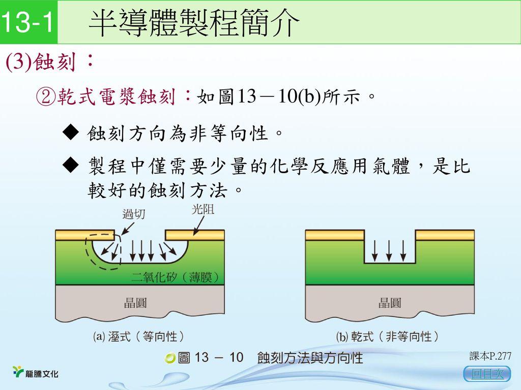 13-1 半導體製程簡介 (3)蝕刻: ②乾式電漿蝕刻: 如圖13-10(b)所示。 蝕刻方向為非等向性。