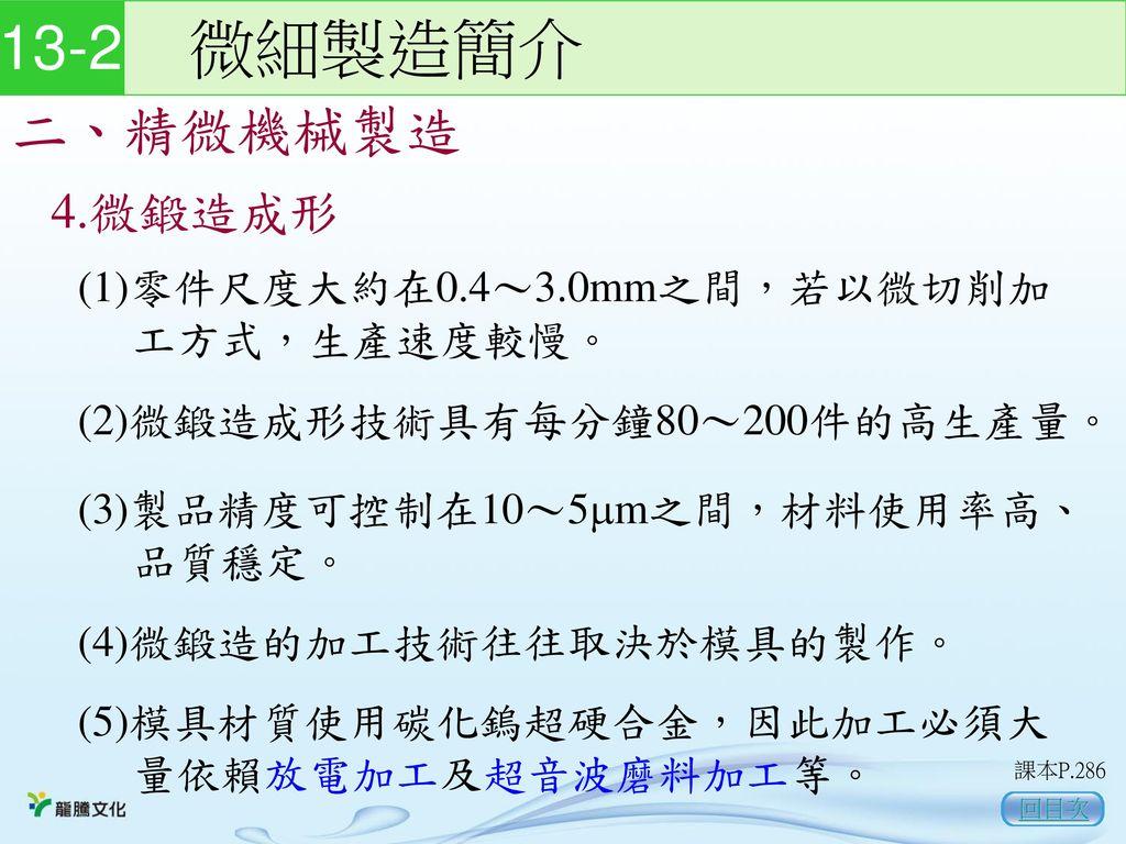 13-2 微細製造簡介 二、精微機械製造 4.微鍛造成形 (1)零件尺度大約在0.4~3.0mm之間,若以微切削加 工方式,生產速度較慢。