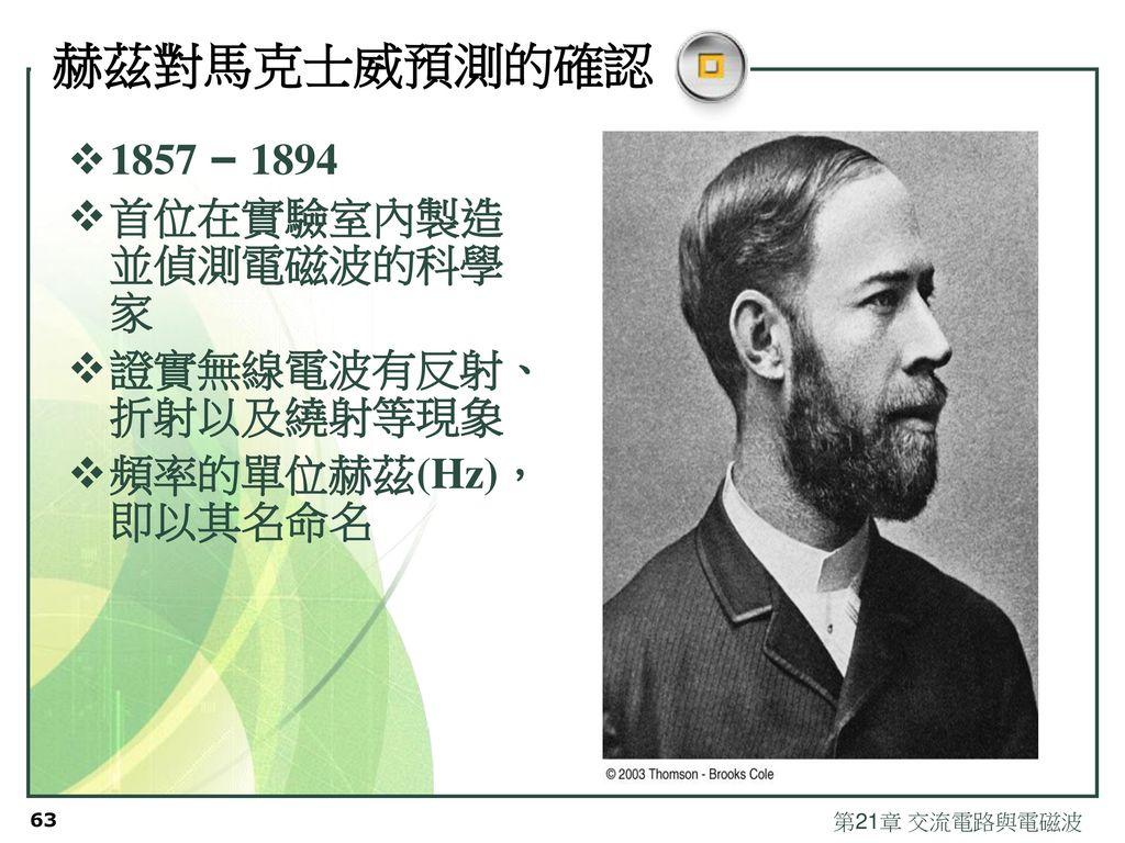 赫茲對馬克士威預測的確認 1857 – 1894 首位在實驗室內製造並偵測電磁波的科學家 證實無線電波有反射、折射以及繞射等現象