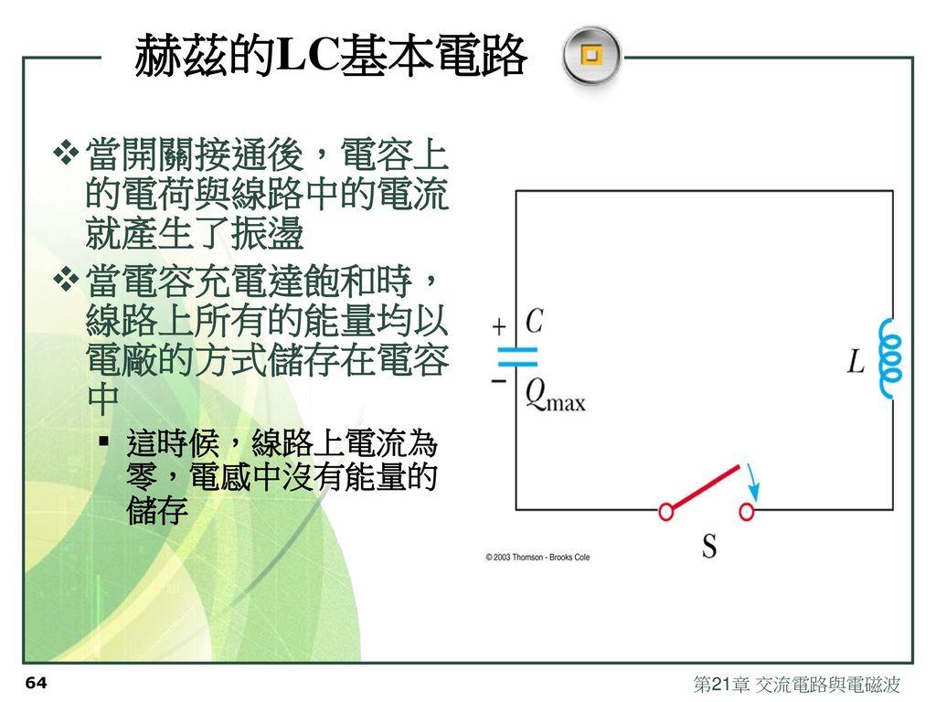 赫茲的LC基本電路 當開關接通後,電容上的電荷與線路中的電流就產生了振盪 當電容充電達飽和時,線路上所有的能量均以電廠的方式儲存在電容中