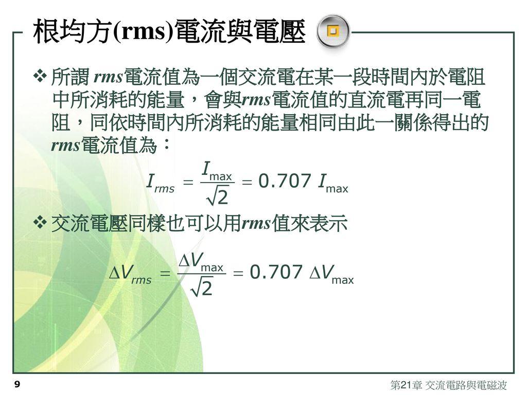 根均方(rms)電流與電壓 所謂 rms電流值為一個交流電在某一段時間內於電阻中所消耗的能量,會與rms電流值的直流電再同一電阻,同依時間內所消耗的能量相同由此一關係得出的 rms電流值為: 交流電壓同樣也可以用rms值來表示.