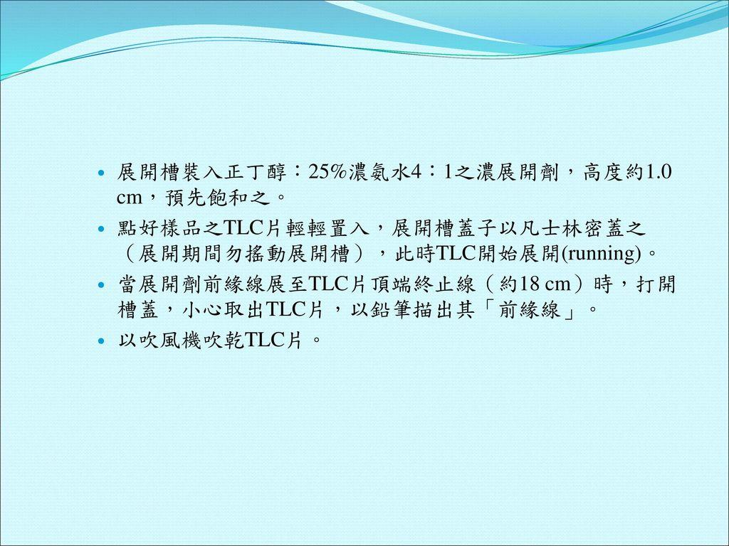 展開槽裝入正丁醇:25%濃氨水4:1之濃展開劑,高度約1.0 cm,預先飽和之。