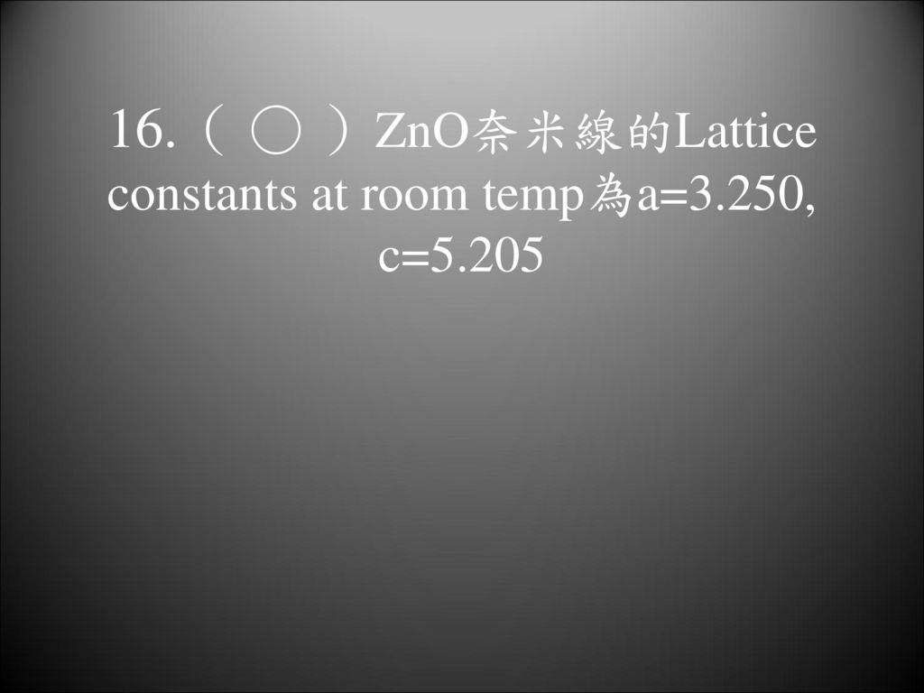 16.( ○ )ZnO奈米線的Lattice constants at room temp為a=3.250, c=5.205
