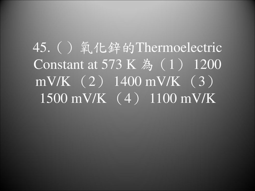 45.()氧化鋅的Thermoelectric Constant at 573 K 為(1) 1200 mV/K (2) 1400 mV/K (3) 1500 mV/K (4) 1100 mV/K