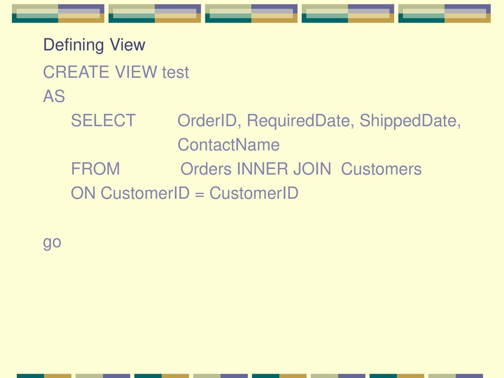 Defining View CREATE VIEW test. AS. SELECT OrderID, RequiredDate, ShippedDate, ContactName.