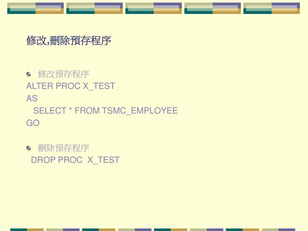 修改,刪除預存程序 修改預存程序 ALTER PROC X_TEST AS SELECT * FROM TSMC_EMPLOYEE GO