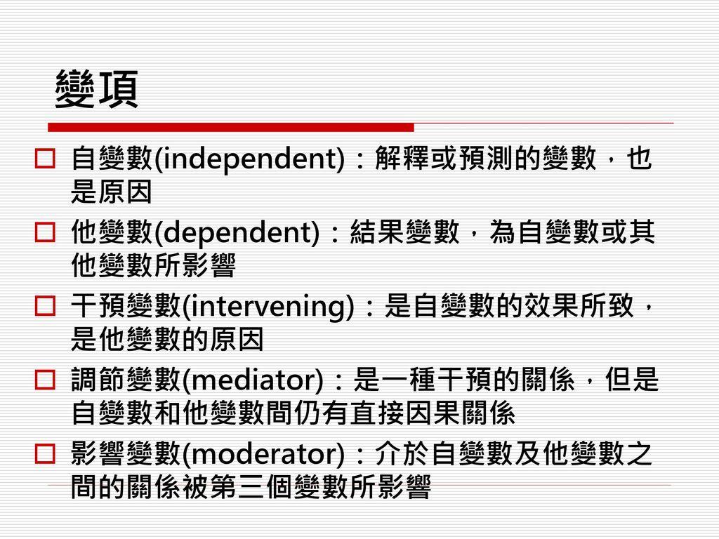 變項 自變數(independent):解釋或預測的變數,也是原因 他變數(dependent):結果變數,為自變數或其他變數所影響