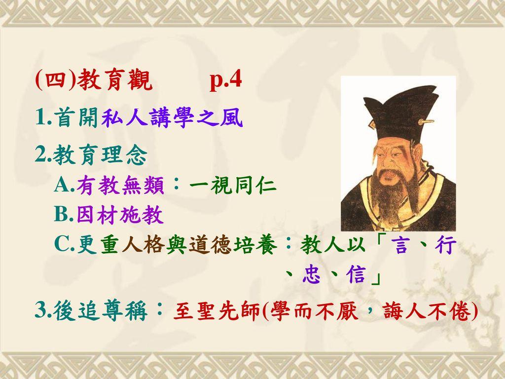 (四)教育觀 p.4 1.首開私人講學之風. 2.教育理念 A.有教無類:一視同仁 B.因材施教 C.更重人格與道德培養:教人以「言、行 、忠、信」
