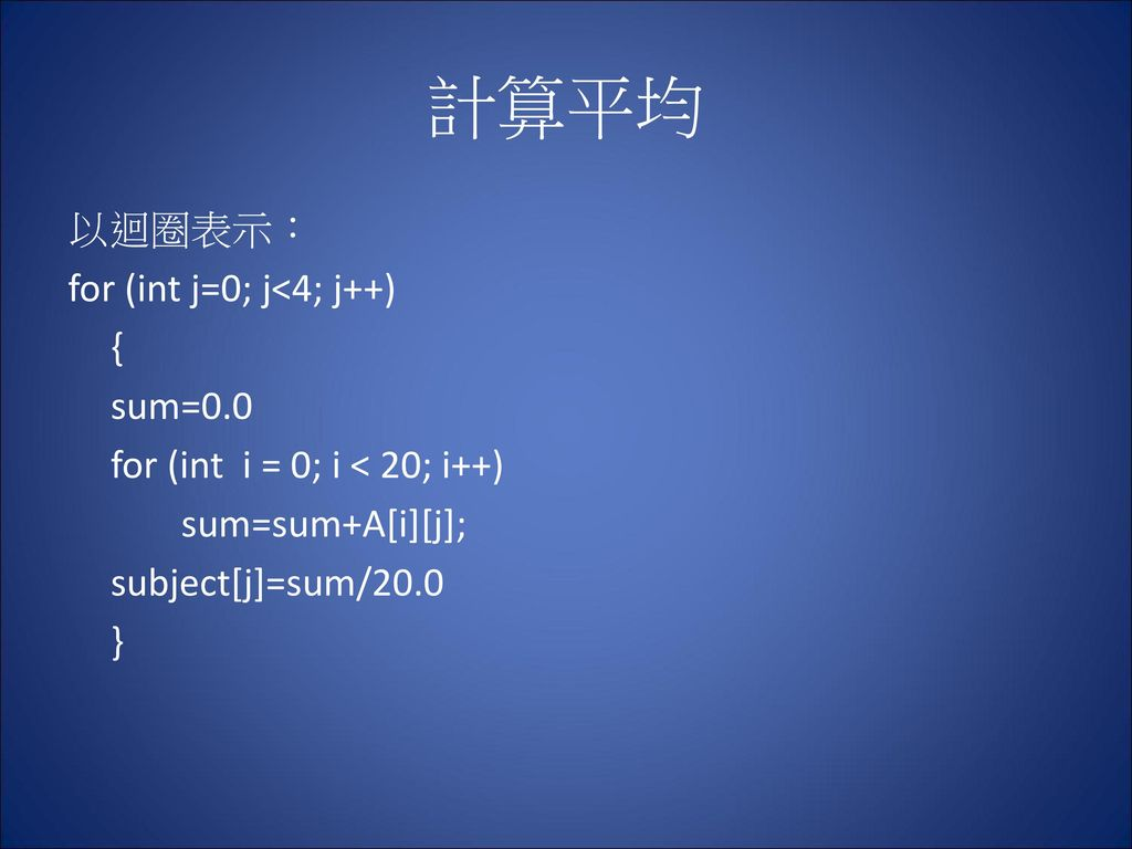 計算平均 以迴圈表示: for (int j=0; j<4; j++) { sum=0.0 for (int i = 0; i < 20; i++) sum=sum+A[i][j]; subject[j]=sum/20.0 }