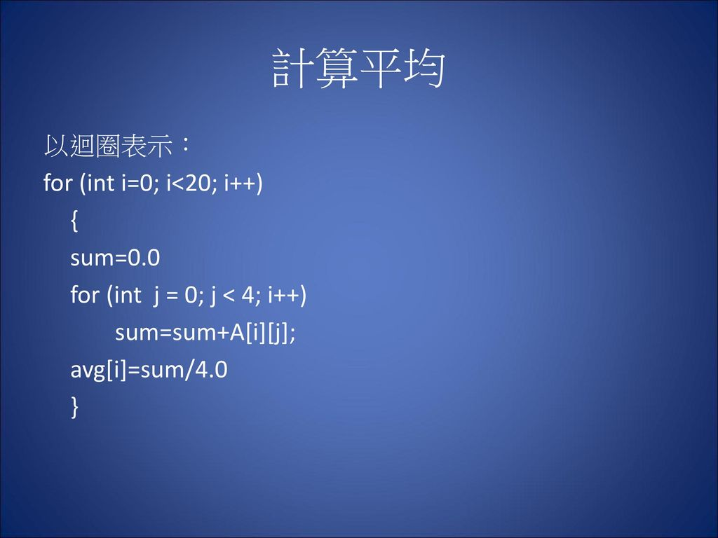計算平均 以迴圈表示: for (int i=0; i<20; i++) { sum=0.0 for (int j = 0; j < 4; i++) sum=sum+A[i][j]; avg[i]=sum/4.0 }
