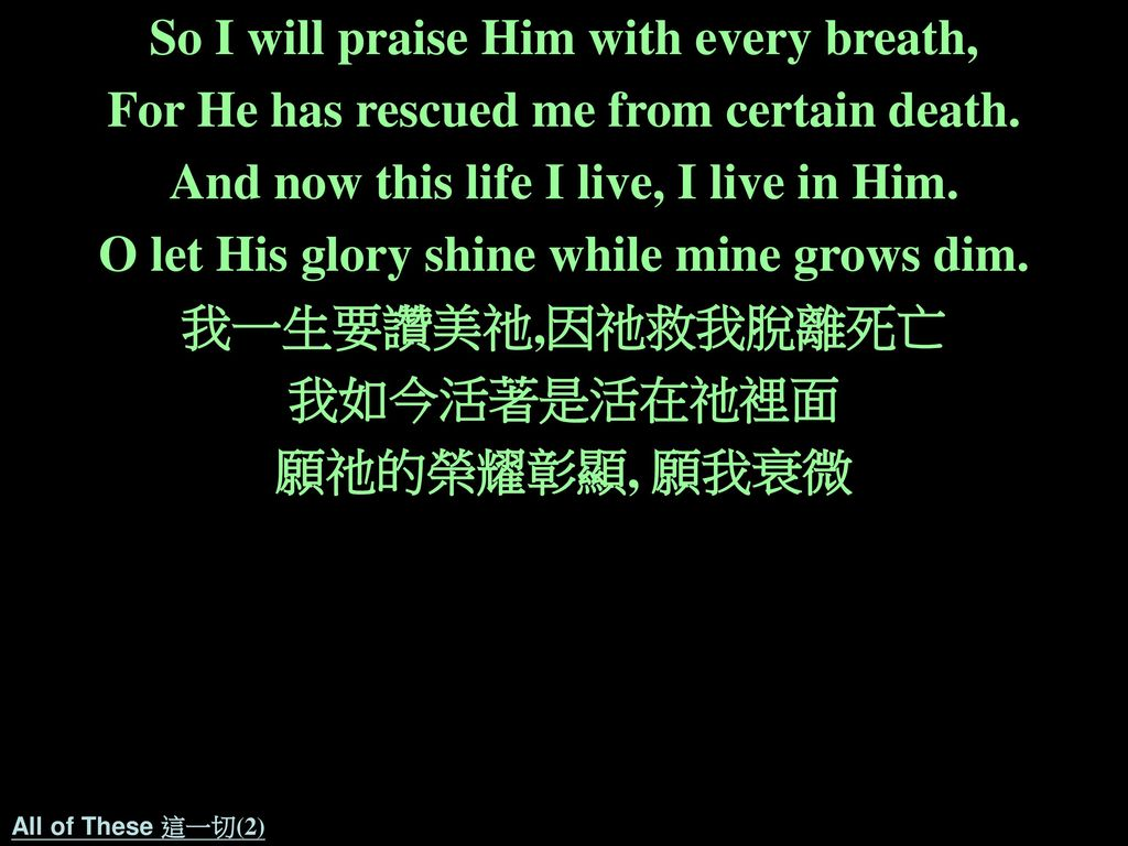 So I will praise Him with every breath,