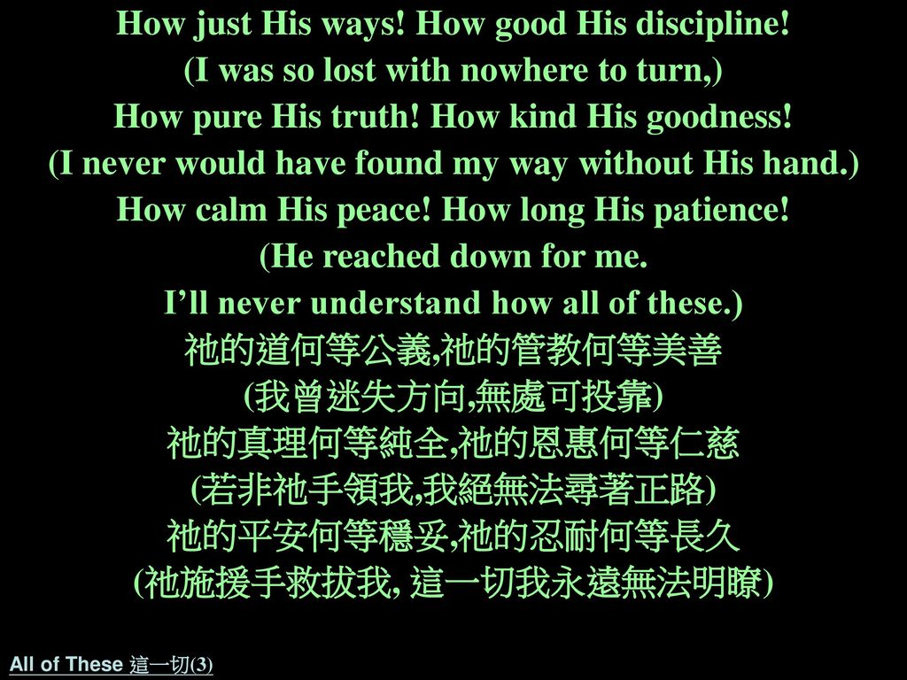 How just His ways! How good His discipline!