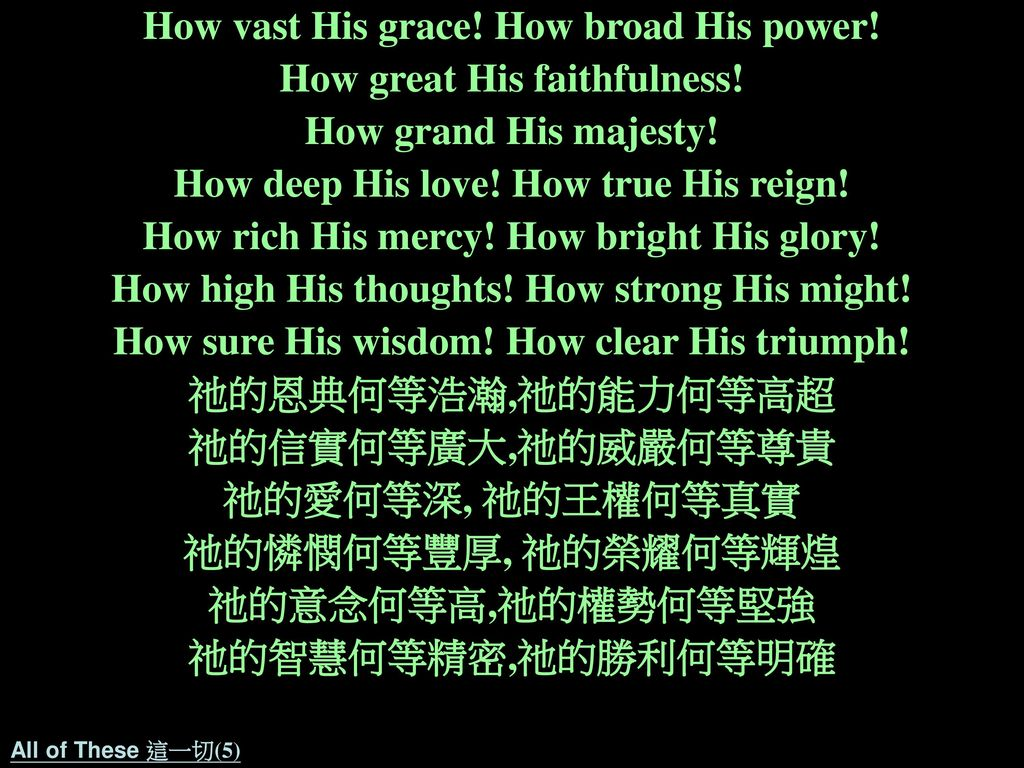How vast His grace! How broad His power! How great His faithfulness!