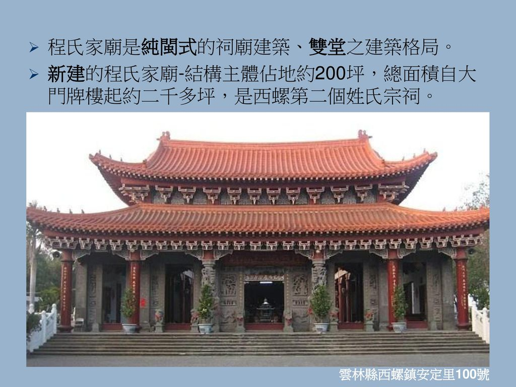程氏家廟是純閩式的祠廟建築、雙堂之建築格局。 新建的程氏家廟-結構主體佔地約200坪,總面積自大門牌樓起約二千多坪,是西螺第二個姓氏宗祠。