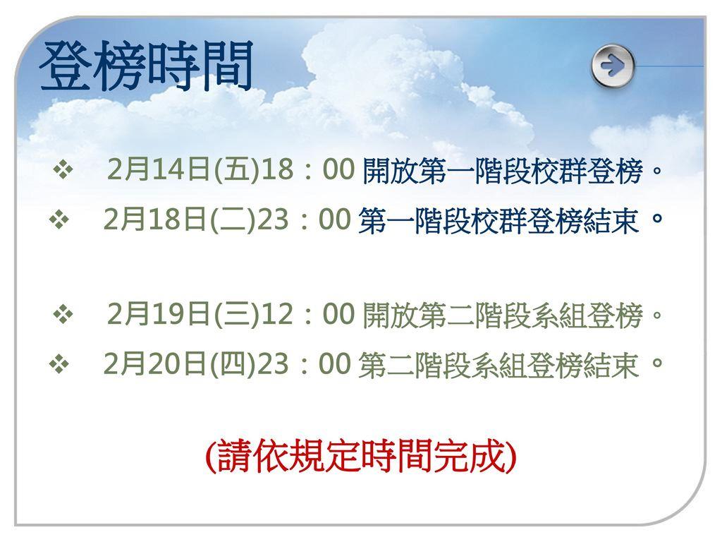 登榜時間 (請依規定時間完成) 2月14日(五)18:00 開放第一階段校群登榜。 2月18日(二)23:00 第一階段校群登榜結束。