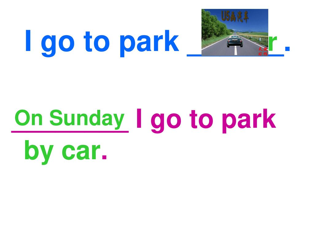 I go to park ______. by car ________ I go to park by car. On Sunday