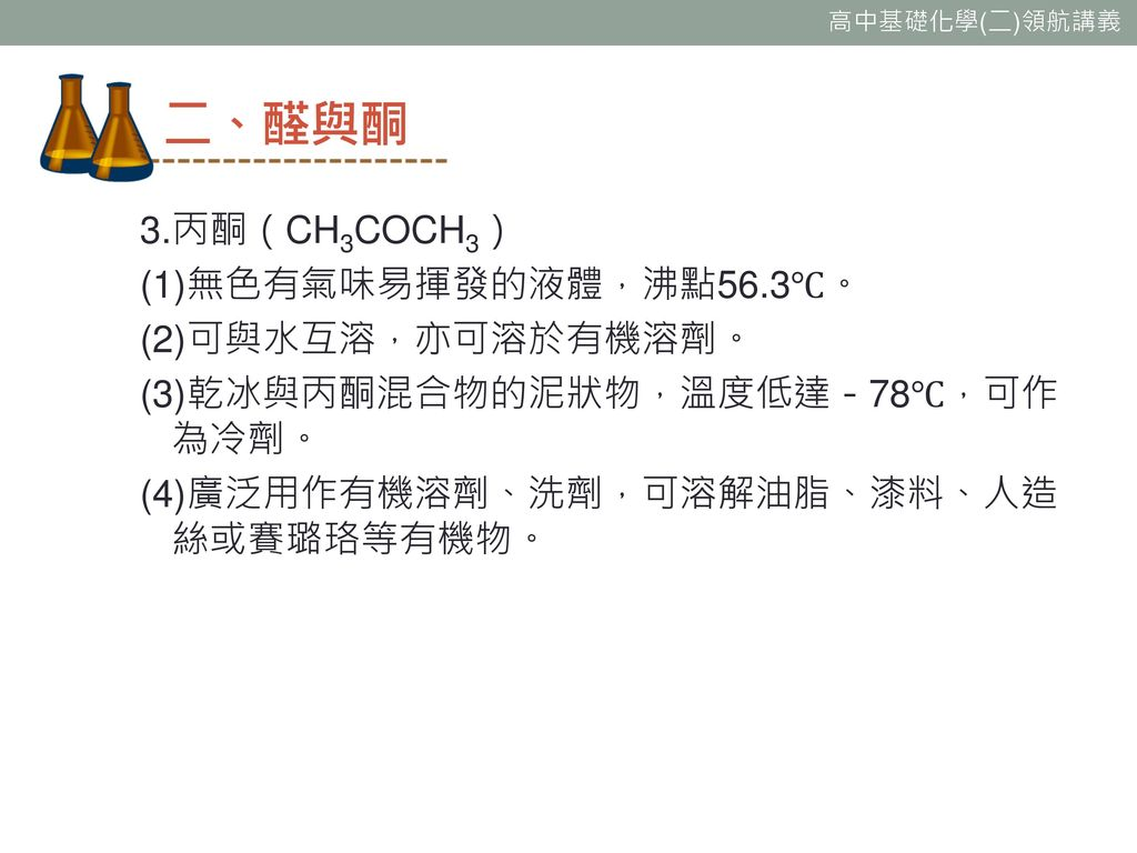 二、醛與酮 3.丙酮(CH3COCH3) (1)無色有氣味易揮發的液體,沸點56.3℃。 (2)可與水互溶,亦可溶於有機溶劑。 (3)乾冰與丙酮混合物的泥狀物,溫度低達-78℃,可作為冷劑。 (4)廣泛用作有機溶劑、洗劑,可溶解油脂、漆料、人造絲或賽璐珞等有機物。