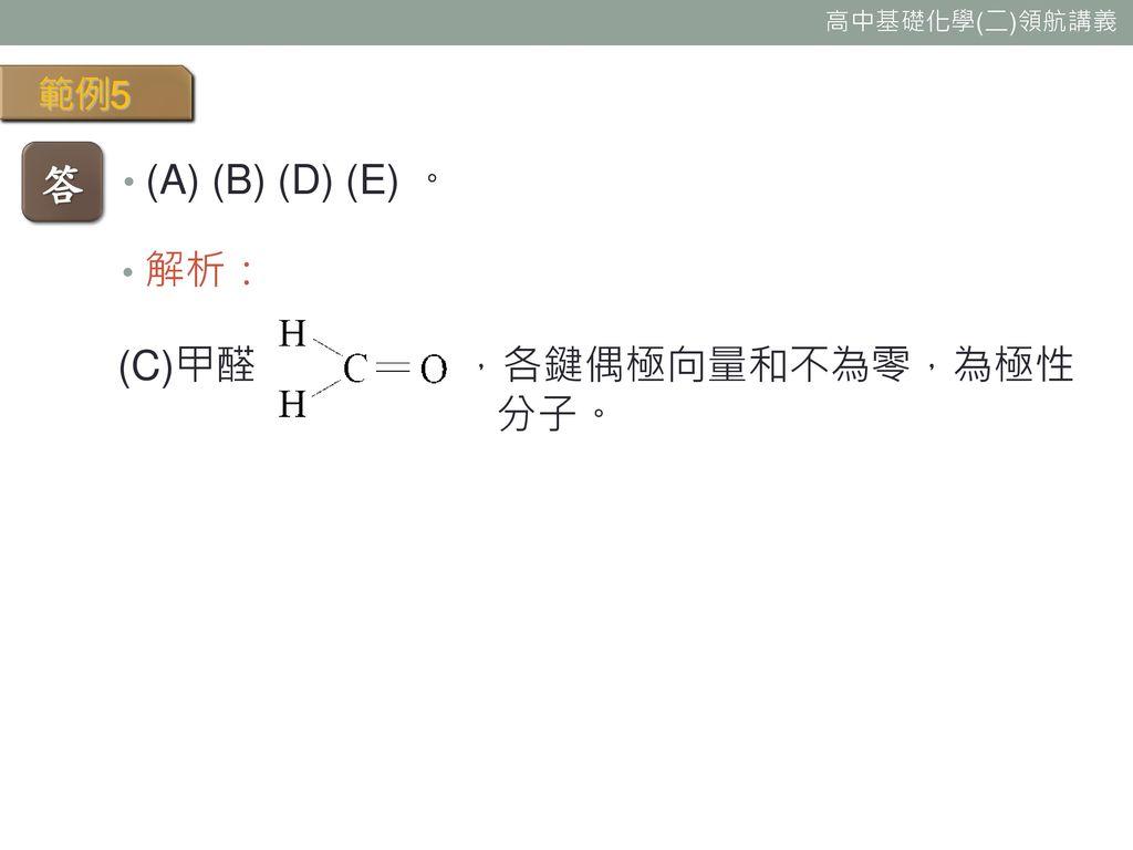 範例5 答 (A) (B) (D) (E) 。 解析: (C)甲醛 ,各鍵偶極向量和不為零,為極性 分子。