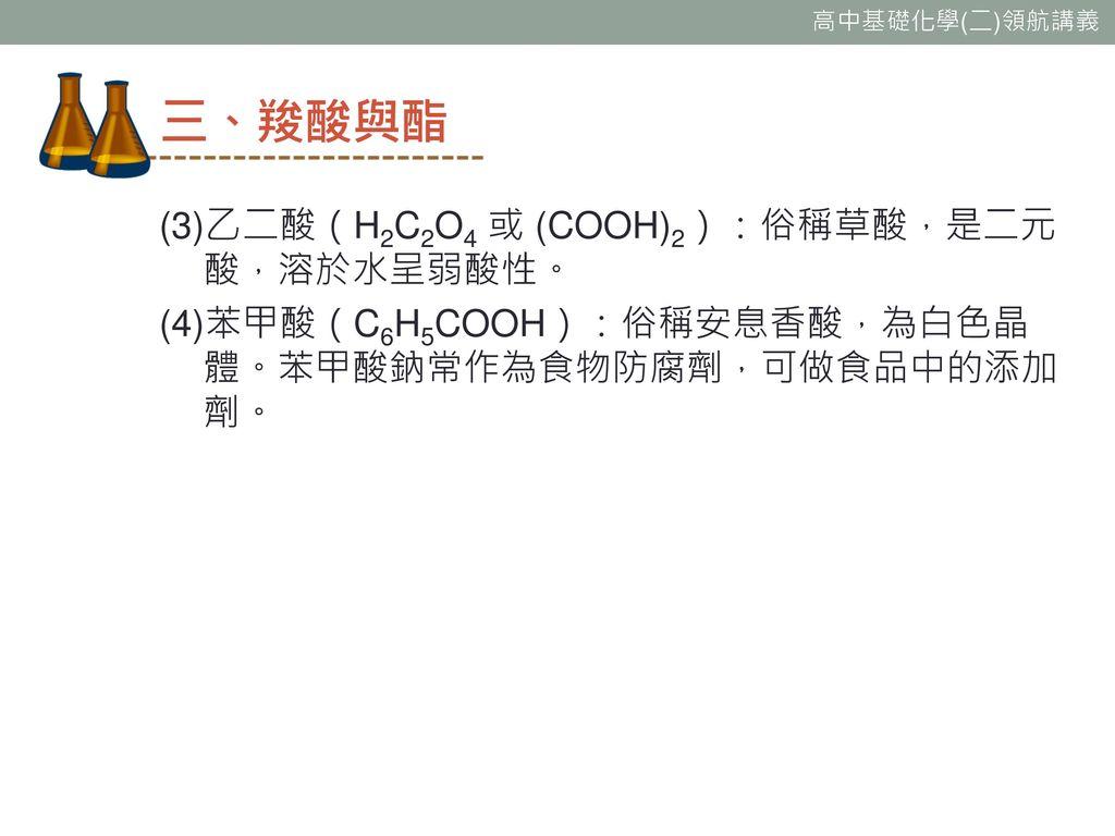 三、羧酸與酯 (3)乙二酸(H2C2O4 或 (COOH)2):俗稱草酸,是二元酸,溶於水呈弱酸性。 (4)苯甲酸(C6H5COOH):俗稱安息香酸,為白色晶體。苯甲酸鈉常作為食物防腐劑,可做食品中的添加劑。