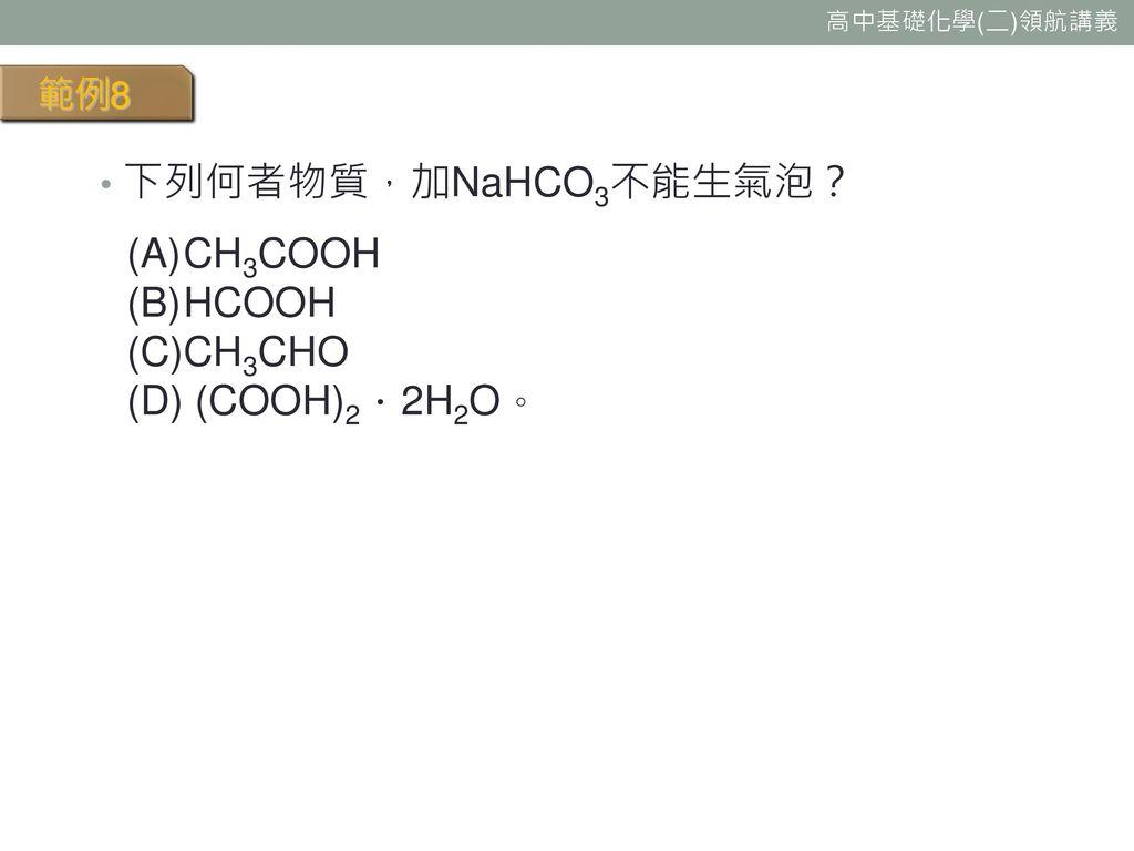 範例8 下列何者物質,加NaHCO3不能生氣泡? CH3COOH HCOOH CH3CHO (D) (COOH)2.2H2O。