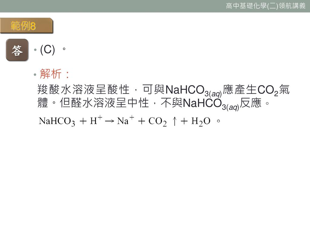 範例8 答 (C) 。 解析: 羧酸水溶液呈酸性,可與NaHCO3(aq)應產生CO2氣體。但醛水溶液呈中性,不與NaHCO3(aq)反應。