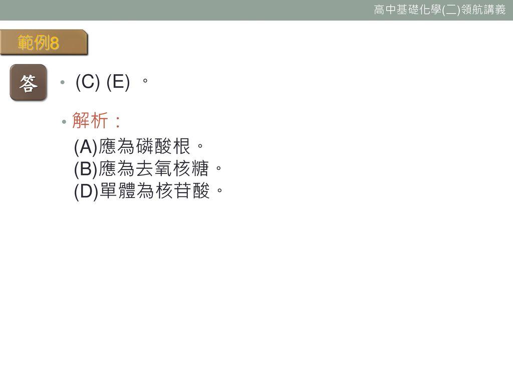 範例8 答 (C) (E) 。 解析: (A)應為磷酸根。 (B)應為去氧核糖。 (D)單體為核苷酸。