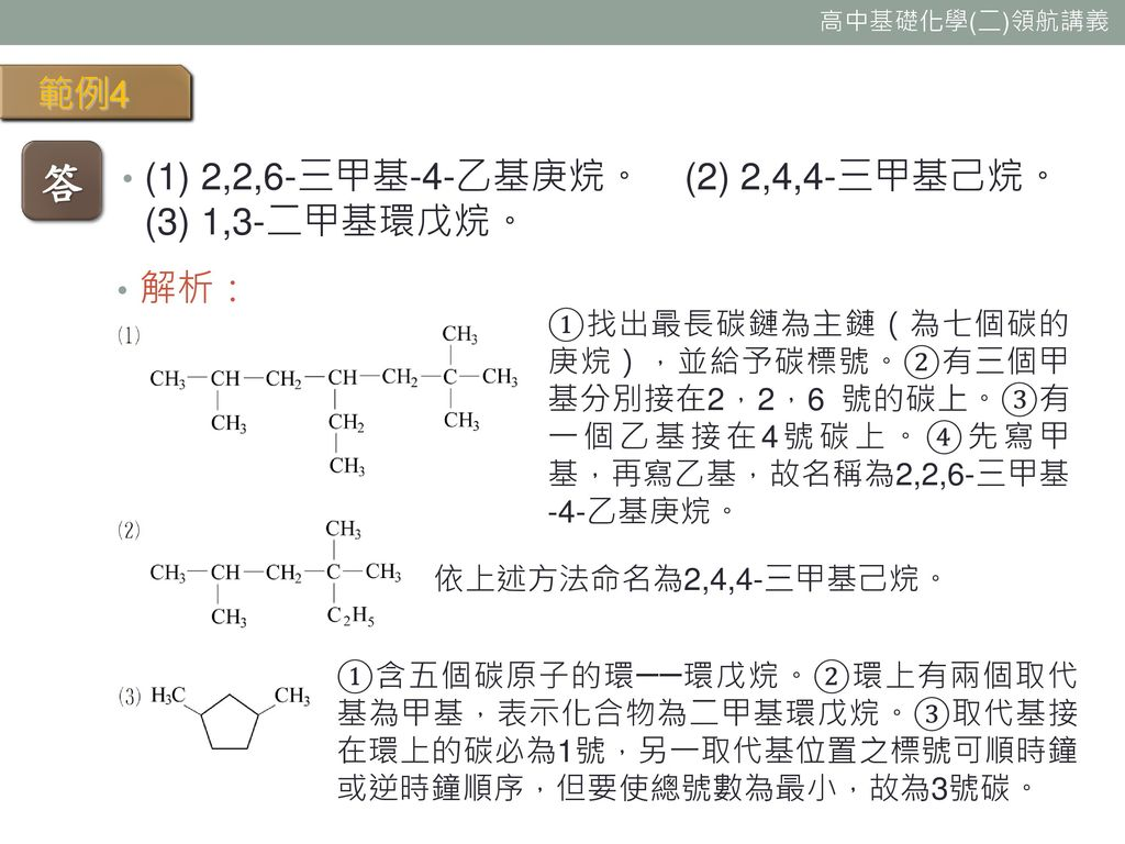 答 範例4 (1) 2,2,6-三甲基-4-乙基庚烷。 (2) 2,4,4-三甲基己烷。(3) 1,3-二甲基環戊烷。 解析: