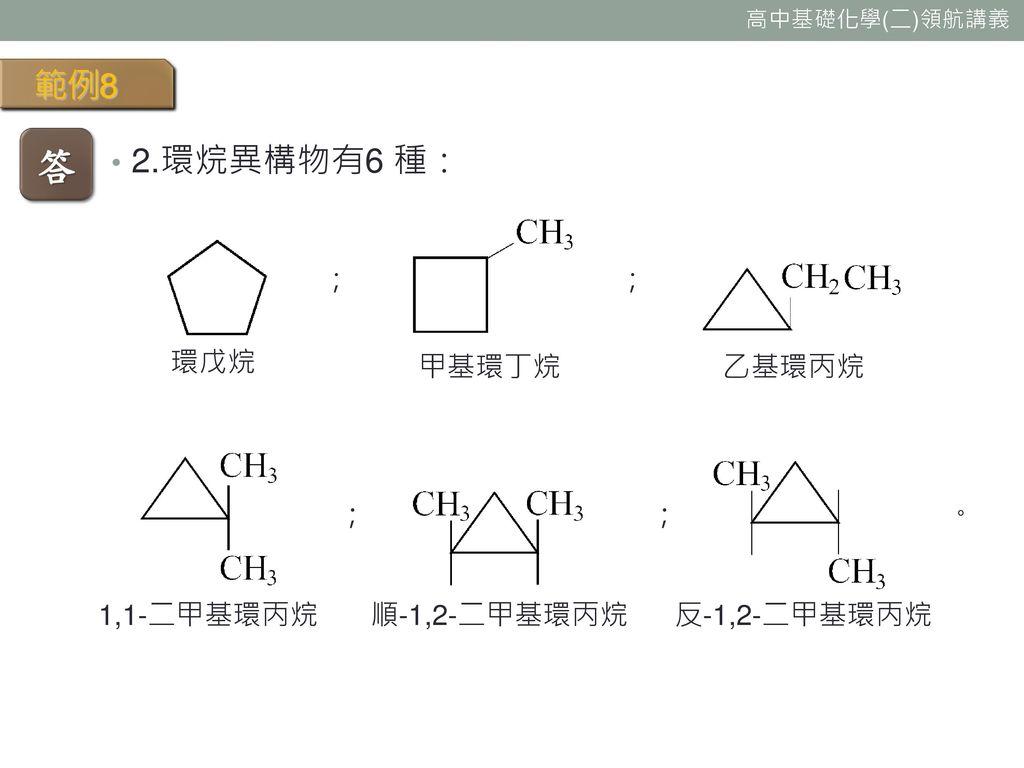 答 範例8 2.環烷異構物有6 種: ; ; 環戊烷 甲基環丁烷 乙基環丙烷 ; ; 。 1,1-二甲基環丙烷 順-1,2-二甲基環丙烷
