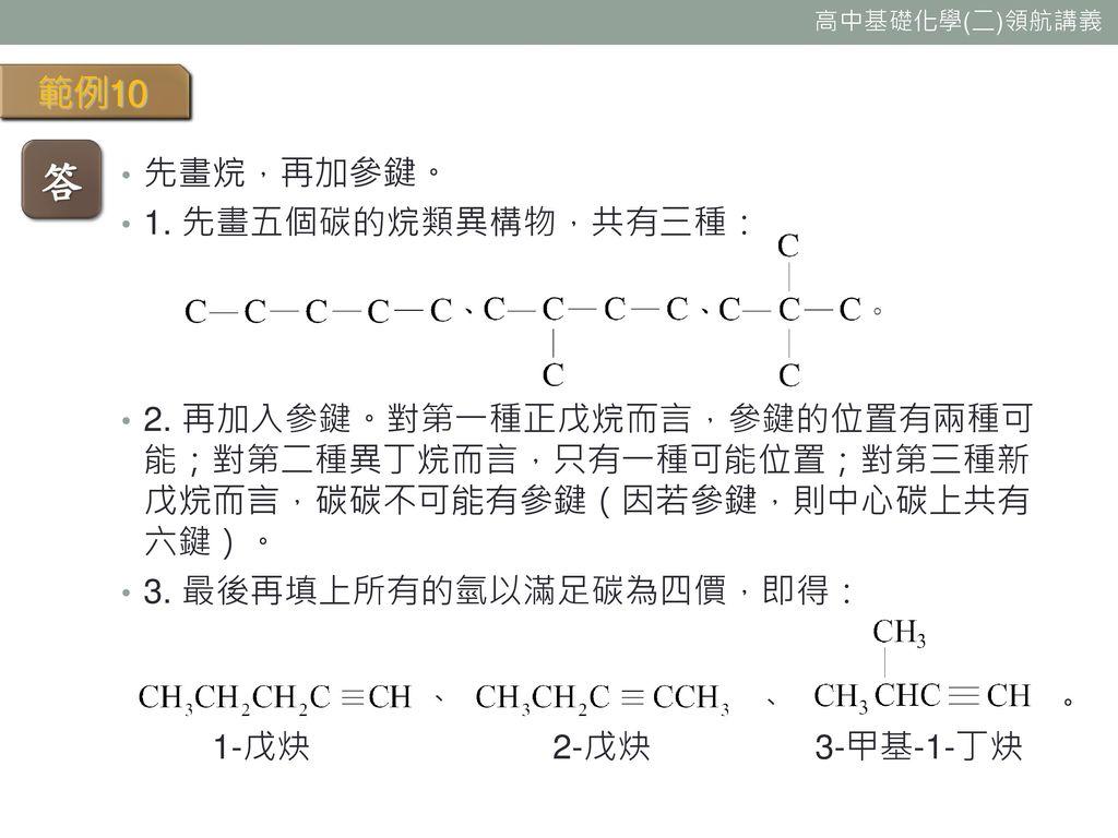 答 範例10 先畫烷,再加參鍵。 1. 先畫五個碳的烷類異構物,共有三種: