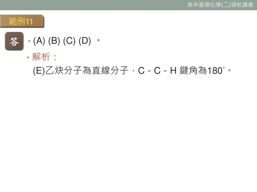 範例11 答 (A) (B) (C) (D) 。 解析: (E)乙炔分子為直線分子,C-C-H 鍵角為180°。