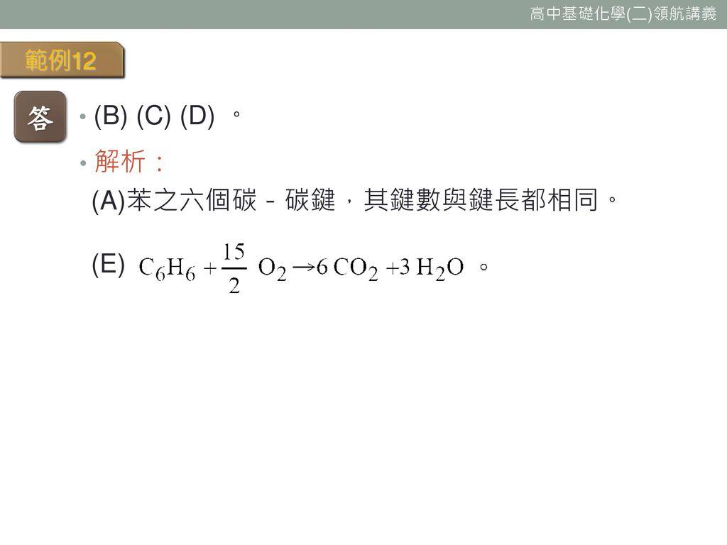 範例12 答 (B) (C) (D) 。 解析: (A)苯之六個碳-碳鍵,其鍵數與鍵長都相同。 (E)