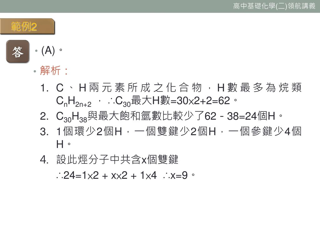 答 範例2 (A)。 解析: C、H兩元素所成之化合物,H數最多為烷類 CnH2n+2 , ∴C30最大H數=30×2+2=62。