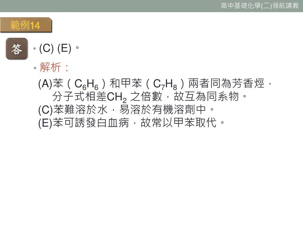 答 (C) (E)。 解析: (A)苯(C6H6)和甲苯(C7H8)兩者同為芳香烴, 分子式相差CH2 之倍數,故互為同系物。