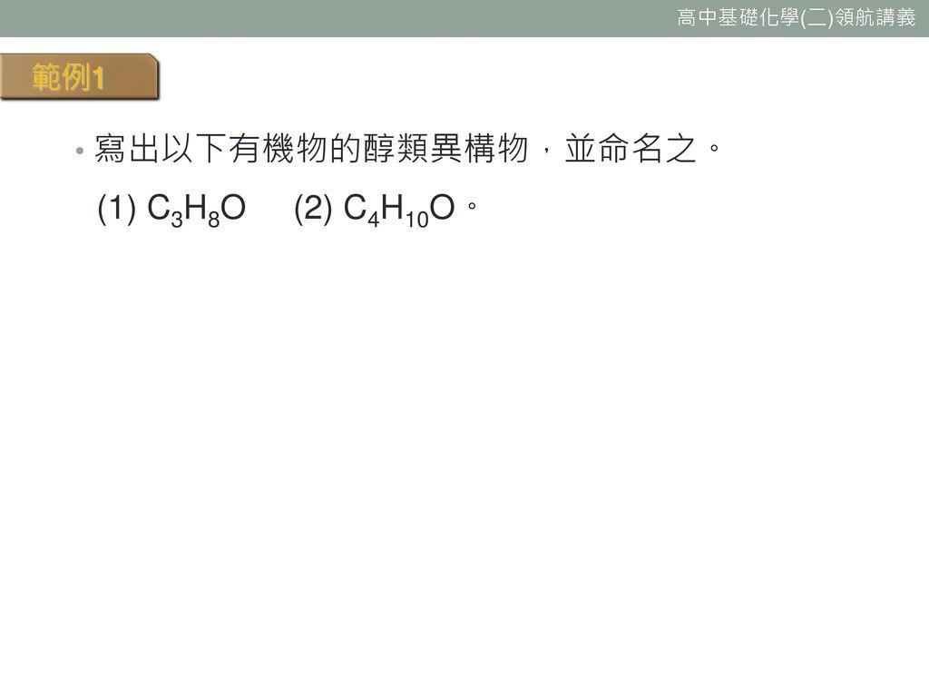 範例1 寫出以下有機物的醇類異構物,並命名之。 (1) C3H8O (2) C4H10O。