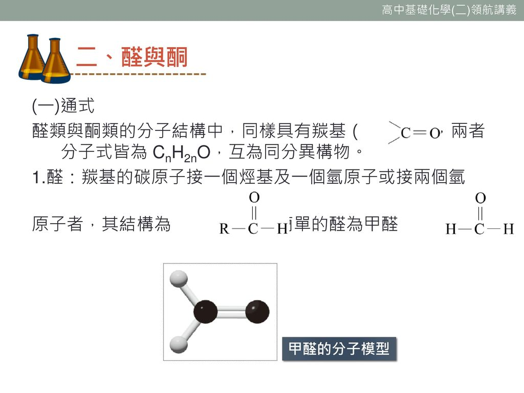 二、醛與酮 (一)通式 醛類與酮類的分子結構中,同樣具有羰基( ),兩者分子式皆為 CnH2nO,互為同分異構物。 1.醛:羰基的碳原子接一個烴基及一個氫原子或接兩個氫 原子者,其結構為 ,最簡單的醛為甲醛