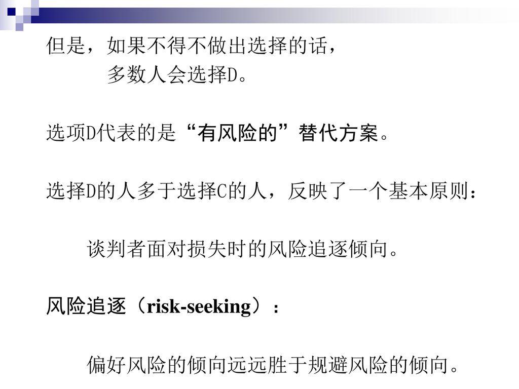 但是,如果不得不做出选择的话, 多数人会选择D。 选项D代表的是 有风险的 替代方案。 选择D的人多于选择C的人,反映了一个基本原则: 谈判者面对损失时的风险追逐倾向。 风险追逐(risk-seeking):