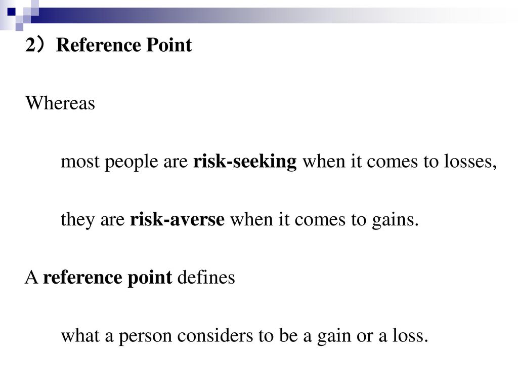 2)Reference Point Whereas. most people are risk-seeking when it comes to losses, they are risk-averse when it comes to gains.